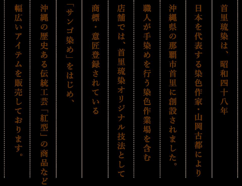 首里琉染は、昭和四十八年日本を代表する染色作家・山岡古都により沖縄県の那覇市首里に創設されました。職人が手染めを行う染色作業場を含む店舗では、首里琉染オリジナル技法として商標・意匠登録されている「サンゴ染め」をはじめ、沖縄の歴史ある伝統工芸「紅型」の商品など幅広いアイテムを販売しております。
